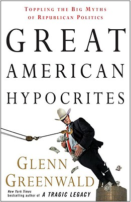 Great American Hypocrites By Greenwald, Glenn