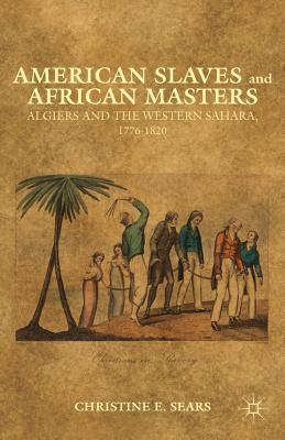 Palgrave MacMillan American Slaves and African Masters: Algiers and the Western Sahara, 1776-1820 by Sears, Christine E. [Hardcover] at Sears.com